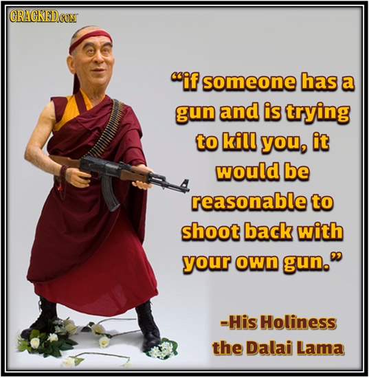 CRACKEDCOR if someone has a gun and is trying to kill you, it would be reasonable to shoot back with your own gun. -His Holiness the Dalai Lama