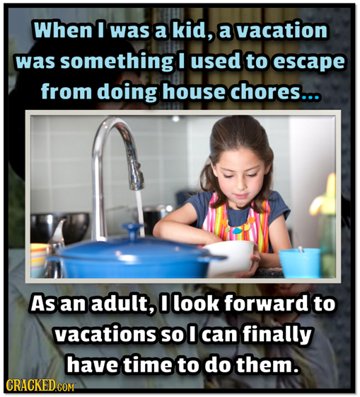 When I was a kid, a vacation was something E used to escape from doing house chores... As an adult, look forward to vacations so 0 can finally have ti