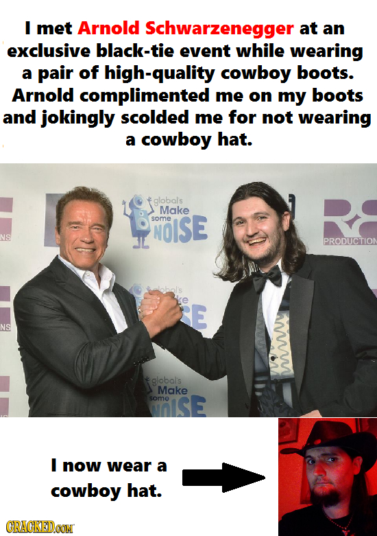 I met Arnold Schwarzenegger at an exclusive black-tie event while wearing a pair of high-quality cowboy boots. Arnold complimented me on my boots and