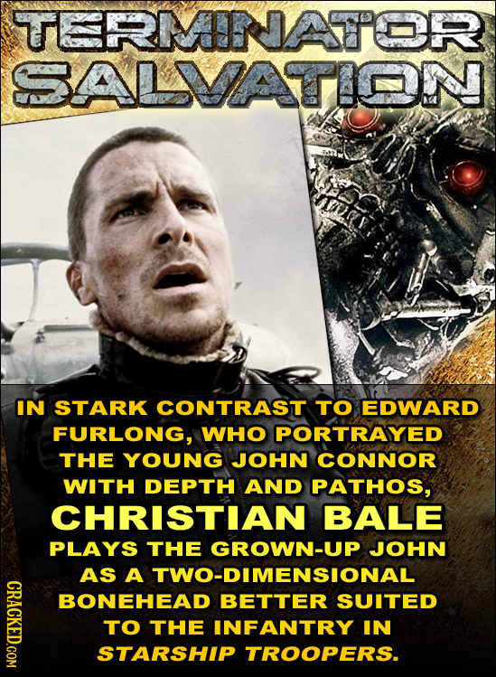 TERMNATTOR SALMVATION IN STARK CONTRAST TO EDWARD FURLONG, WHO PORTRAYED THE YOUNG JOHN CONNOR WITH DEPTH AND PATHOS, CHRISTIAN BALE PLAYS THE GROWN-U