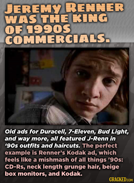 JEREMY RENNER WAS THE KING OF COMMERCIALS. Old ads for Duracell, 7-Eleven, Bud Light, and way more, all featured J-Renn in '90s outfits and haircuts.