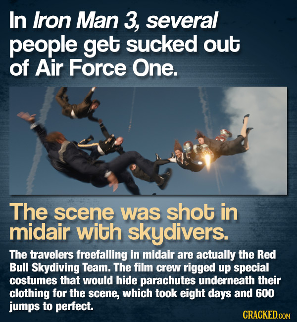 In Iron Man 3, several people get sucked out of Air Force One. The scene was shot in midair with skydivers. The travelers freefalling in midair are ac