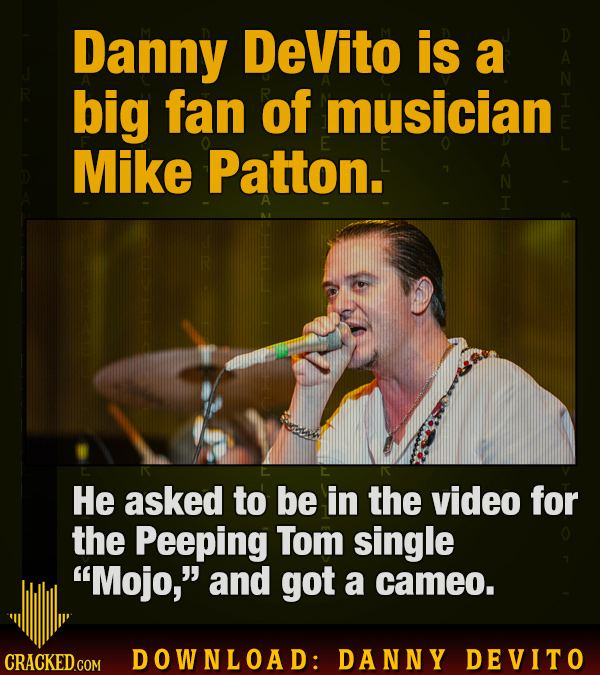 Danny DeVito is a big fan of musician Mike Patton. N He asked to be in the video for the Peeping Tom single Mojo, and got a cameo. CRACKED GOM DOWNL