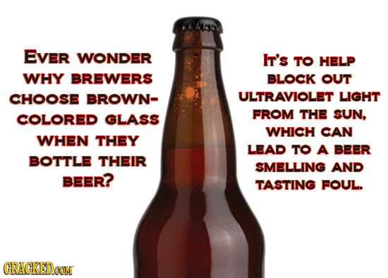Mah EVER WONDER It's TO HELP WHY BREWERS BLOCK OUT CHOOSE BROWN- ULTRAVIOLET LIGHT COLORED GLASS FROM THE SUN, WHICH CAN WHEN THEY LEAD TO A BEER BOTT