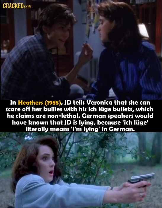 CRACKED.COM In Heathers (1988), JD tells Veronica that she can scare off her bullies with his ich luge bullets, which he claims are non-lethal. German
