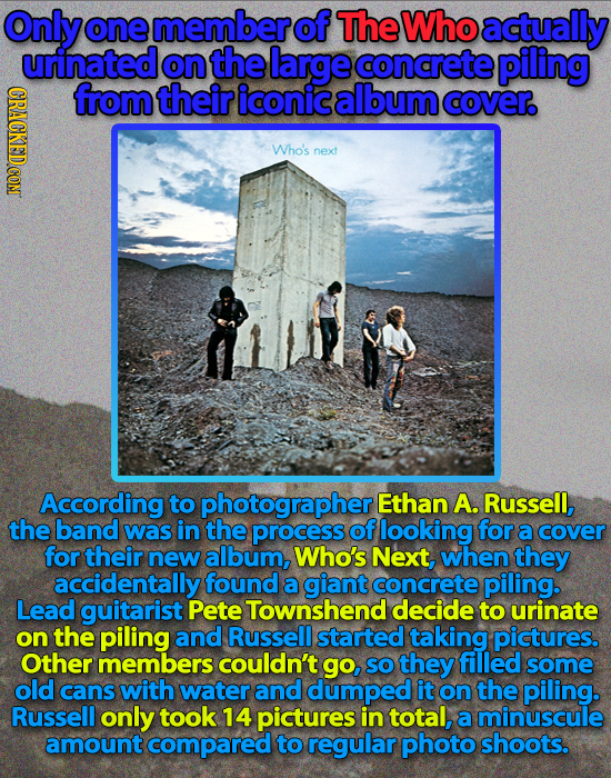 Only one memberof The Who actually urinated on the large concrete piling from their iconic album cover. Who's next According to photographer Ethan A.