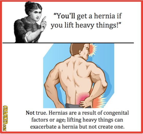 You'll get a hernia if you lift heavy things! CRACKED.CON Not true. Hernias are a result of congenital factors or age; lifting heavy things can exac