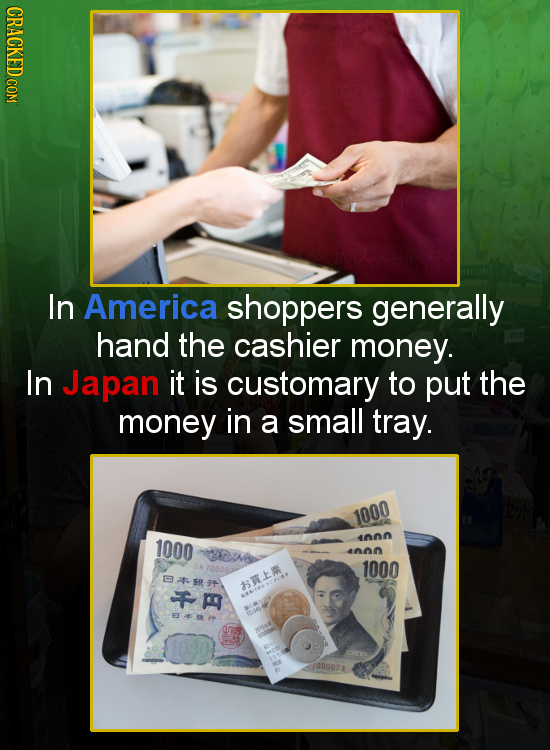 CRACKED COM In America shoppers generally hand the cashier money. In Japan it is customary to put the money in a small tray. 1000 1000 4nnn IN 4nn 700