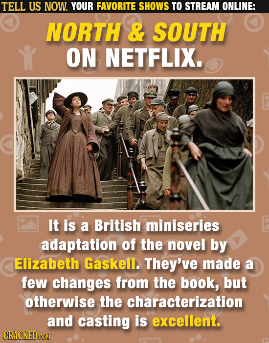 TELL US NOW. YOUR FAVORITE SHOWS TO STREAM ONLINE: NORTH & SOUTH ON NETFLIX. It is a British miniseries adaptation of the novel by Elizabeth Gaskell.
