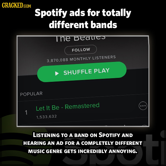 Spotify ads for totally different bands THE BETE FOLLOW MONTHLY LISTENERS 3.870.088 SHUFFLE PLAY POPULAR Let It Be- - Remastered 1 1.533.632 LISTENING