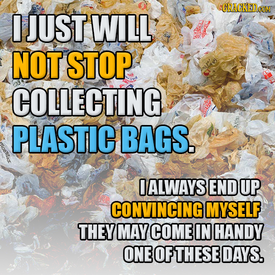 0 JUST WILL NOT STOP COLLECTING PLASTIC BAGS. icemtax ALWAYS END UP CONVINCING MYSELF THEY MAY COME IN HANDY ONE OF THESE DAYS.