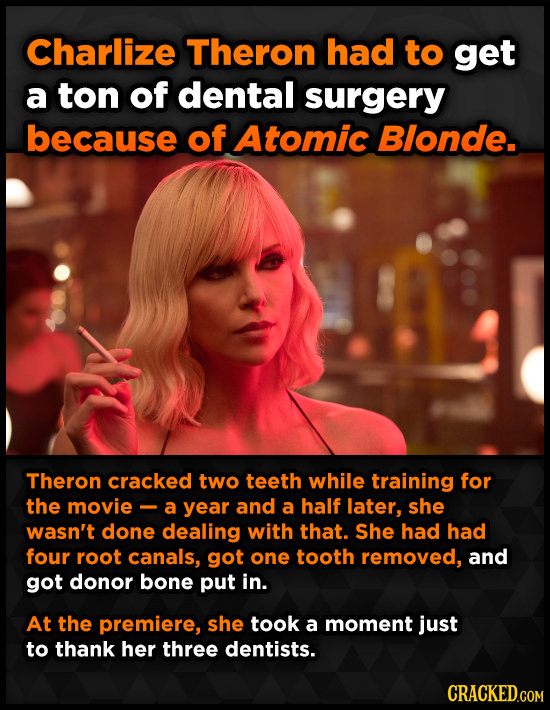 Charlize Theron had to get a ton of dental surgery because of Atomic Blonde. Theron cracked two teeth while training for the movie - a year and a half