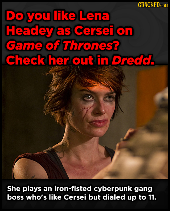 CRACKEDGE COM Do you like Lena Headey as Cersei on Game of Thrones? Check her out in Dredd. She plays an iron-fisted cyberpunk gang boss who's like Ce