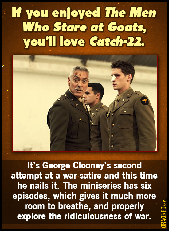 If you enjoyed The Men Who Stare at Goats, you'll love Catch-22. It's George Clooney's second attempt at a war satire and this time he nails it. The m