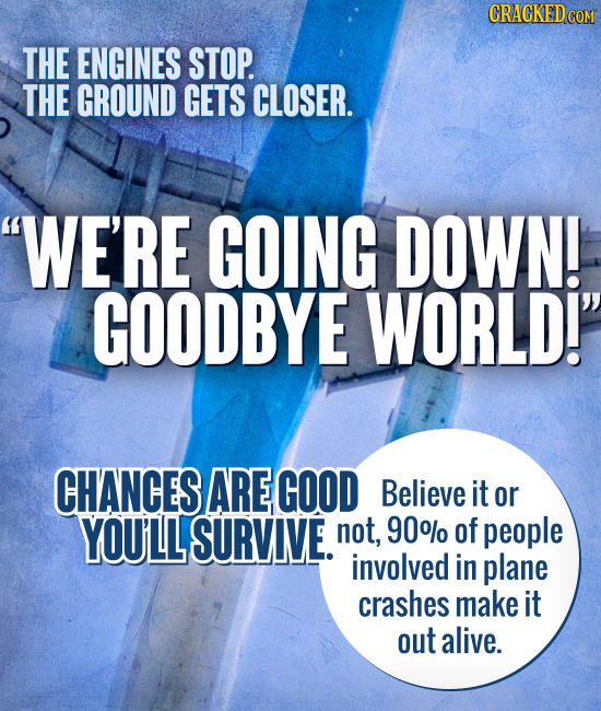 CRACKED COM THE ENGINES STOP. THE GROUND GETS CLOSER. WE'RE GOING DOWN! GOODBYE WORLD! CHANCES ARE GOOD Believe it or YOULL SURVIVE. not, 90%/ of pe
