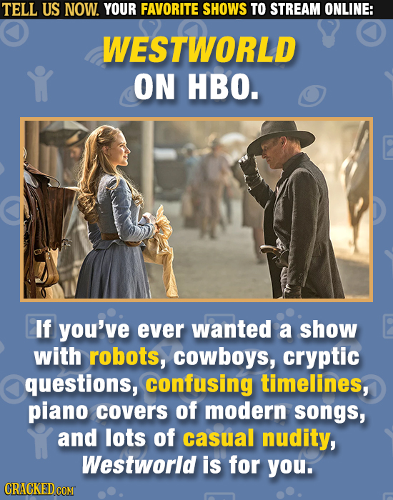 TELL US NOW. YOUR FAVORITE SHOWS TO STREAM ONLINE: WESTWORLD ON HBO. If you've ever wanted a show with robots, cowboys, cryptic questions, confusing t