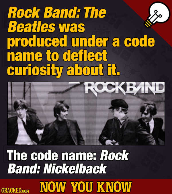 Rock Band: The Beatles was produced under a code name to deflect curiosity about it. ROCKBAND The code name: Rock Band: Nickelback NOW YOU KNOW