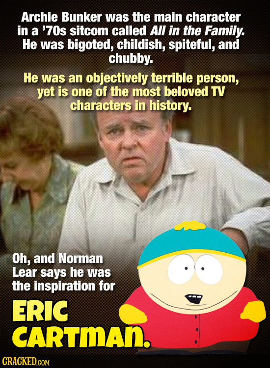 Archie Bunker was the main character in a '70s sitcom called All in the Family. He was bigoted, childish, spiteful, and chubby. He was an objectively