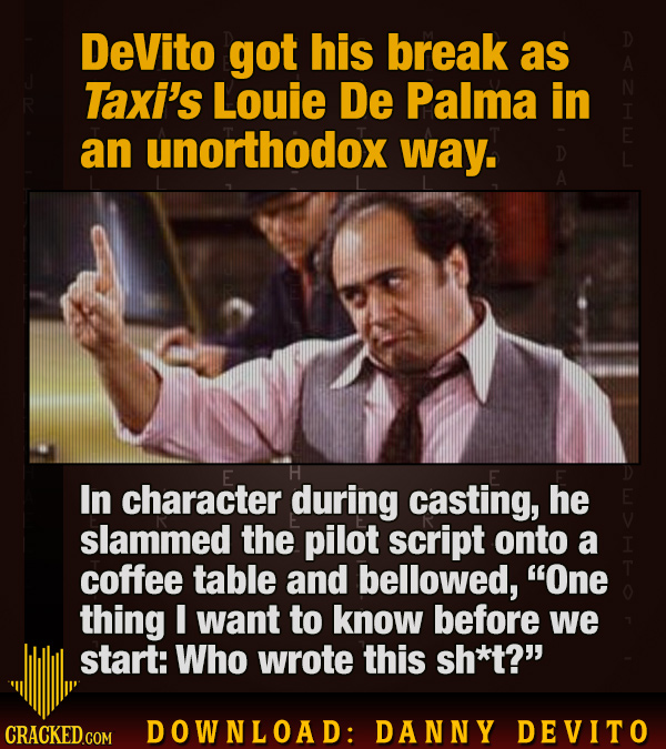 DeVito got his break as Taxi's Louie De Palma in an unorthodox way. 0 In character during casting, he slammed the pilot script onto a coffee table and