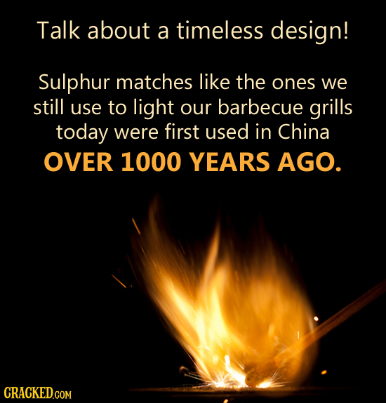 Talk about a timeless design! Sulphur matches like the ones we still use to light our barbecue grills today were first used in China OVER 1000 YEARS A