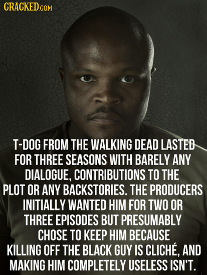 T-DOG FROM THE WALKING DEAD LASTED FOR THREE SEASONS WITH BARELY ANY DIALOGUE, CONTRIBUTIONS TO THE PLOT OR ANY BACKSTORIES. THE PRODUCERS INITIALLY W