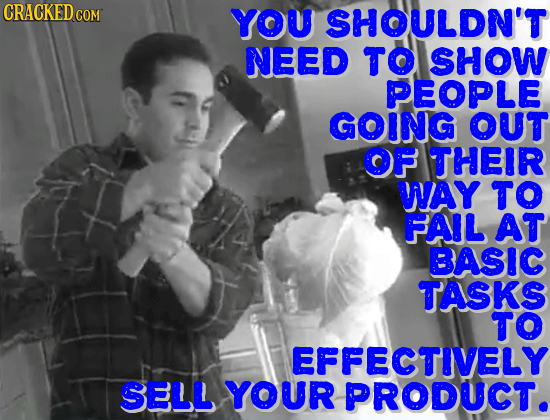 YOU SHOULDN'T NEED TO SHOW PEOPLE GOING OUT OF THEIR WAY TO FAIL AT BASIC TASKS TO EFFECTIVELY SELL YOUR PRODUCT.