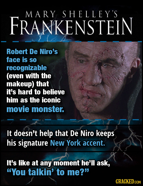 MARY SHELLEY'S FRANKENSTEIN Robert De Niro's face is so recognizable (even with the makeup) that it's hard to believe him as the iconic movie monster.