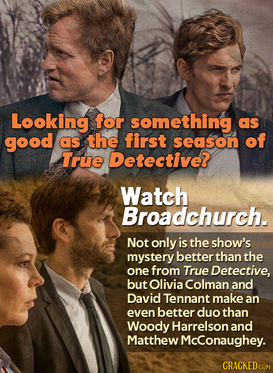 Looking for something as good as the first season of True Detective? Watch Broadchurch. Not only is the show's mystery better than the one from True D