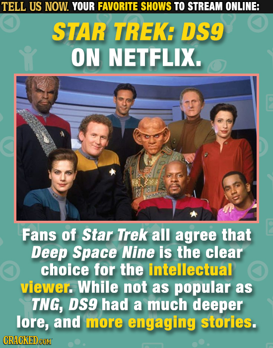 TELL US NOW. YOUR FAVORITE SHOWS TO STREAM ONLINE: STAR TREK: DS9 ON NETFLIX. Fans of Star Trek all agree that Deep Space Nine is the clear choice for