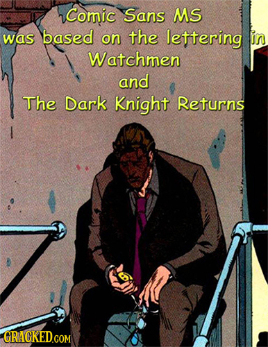 Comic Sans MS was based on the lettering in Watchmen and The Dark Knight Returns CRACKED.COM