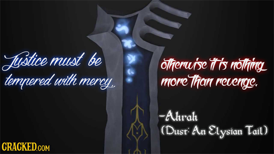 Justice must be otherui'se 's nothing tempered with mercy morc Than revenge. -Ahrah (Dust: An Elysian Tail) CRACKED.COM