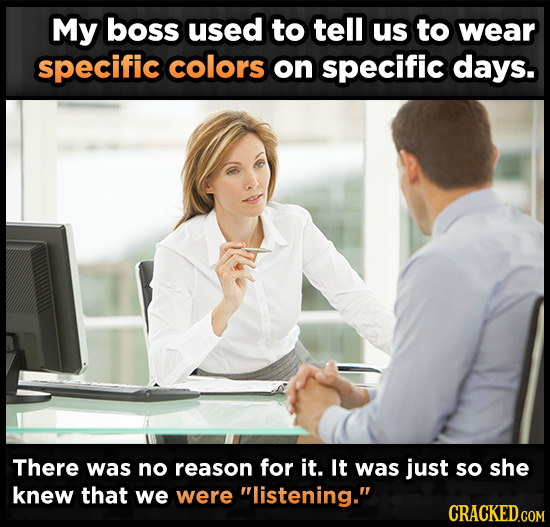My boss used to tell us to wear specific colors on specific days. There was no reason for it. It was just so she knew that we were listening.