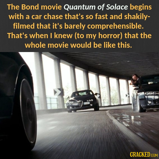 The Bond movie Quantum of Solace begins with a car chase that's so fast and shakily- filmed that it's barely comprehensible. That's when I knew (to my