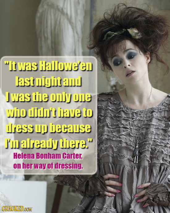 It was Hallowe'en last night and was the only one who didn't have to ress up because I'm already there. Helena Bonham Carter, on her way of dressing