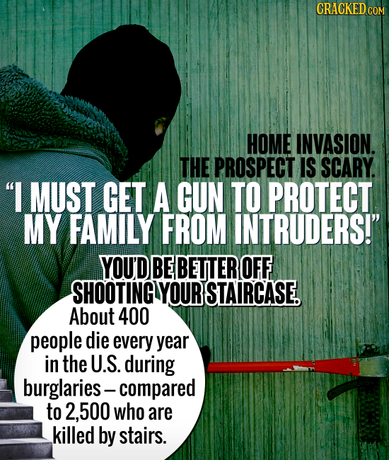 CRACKED CO HOME INVASION. THE PROSPECT IS SCARY. I MUST GET A GUN TO PROTECT MY FAMILY FROM INTRUDERS! YOU'D BE BETTER OFF SHOOTING YOUR STAIRCASE.