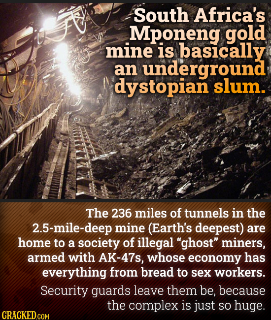 South Africa's Mponeng gold mine is basically an underground dystopian slum. The 236 miles of tunnels in the 2.5-mile-deep mine (Earth's deepest) are