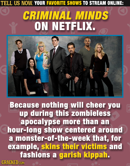 TELL US NOW. YOUR FAVORITE SHOWS TO STREAM ONLINE: CRIMINAL MINDS ON NETFLIX. Because nothing will cheer you up during this zombieless apocalypse more