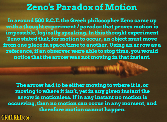 Zeno's Paradox of Motion In around 500 B.C.E. the Greek philosopher Zeno came uP with a thought experiment / paradox that proves motion is impossible,