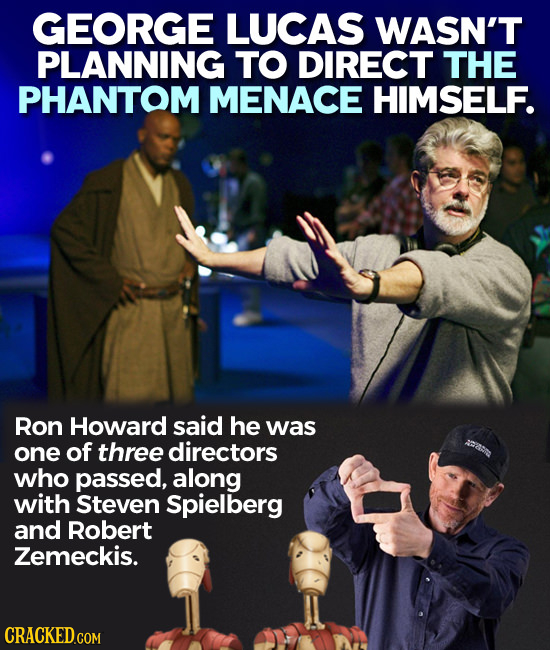 GEORGE LUCAS WASN'T PLANNING TO DIRECT THE PHANTOM MENACE HIMSELF. Ron Howard said he was one of three directors who passed, along with Steven Spielbe