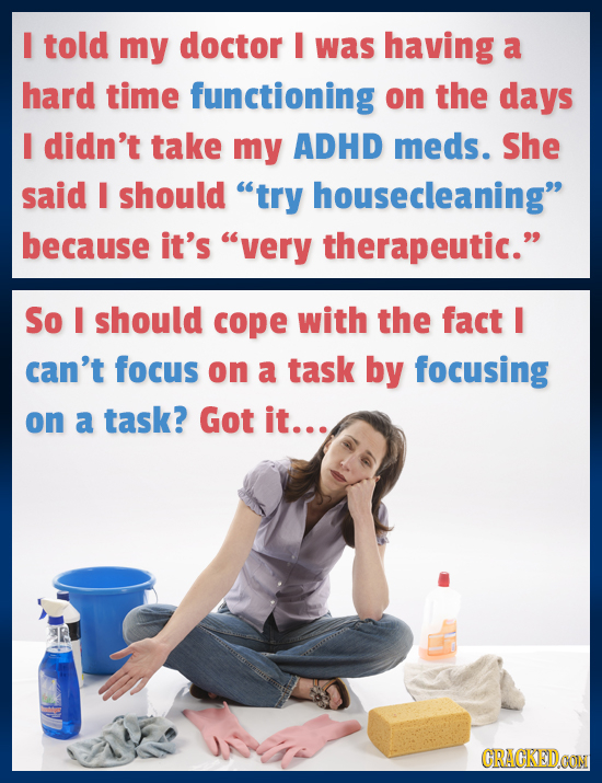 I told my doctor I was having a hard time functioning on the days I didn't take my ADHD meds. She said I should try housecleaning because it's very