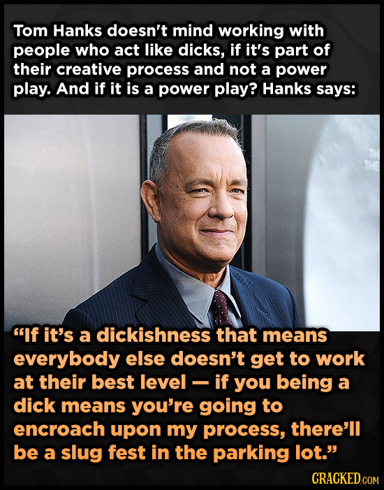 Tom Hanks doesn't mind working with people who act like dicks, if it's part of their creative process and not a power play. And if it is a power play?