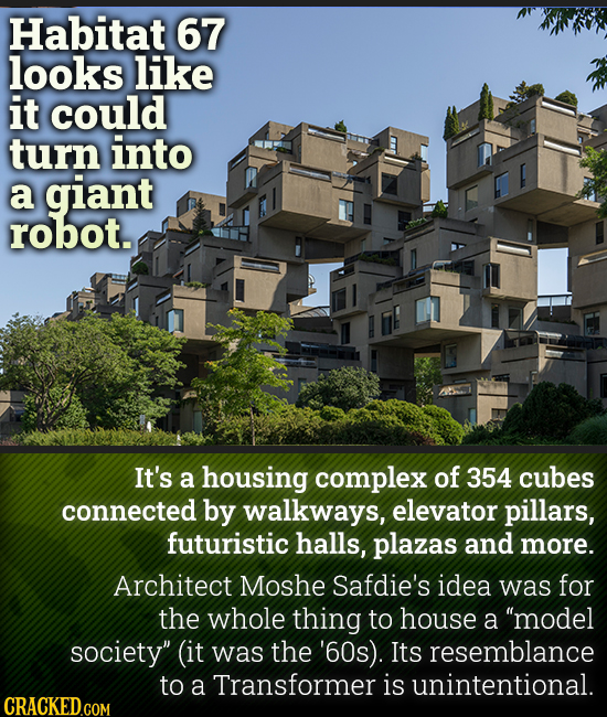 Habitat 67 looks like it could turn into a giant robot. It's a housing complex of 354 cubes connected by walkways, elevator pillars, futuristic halls,