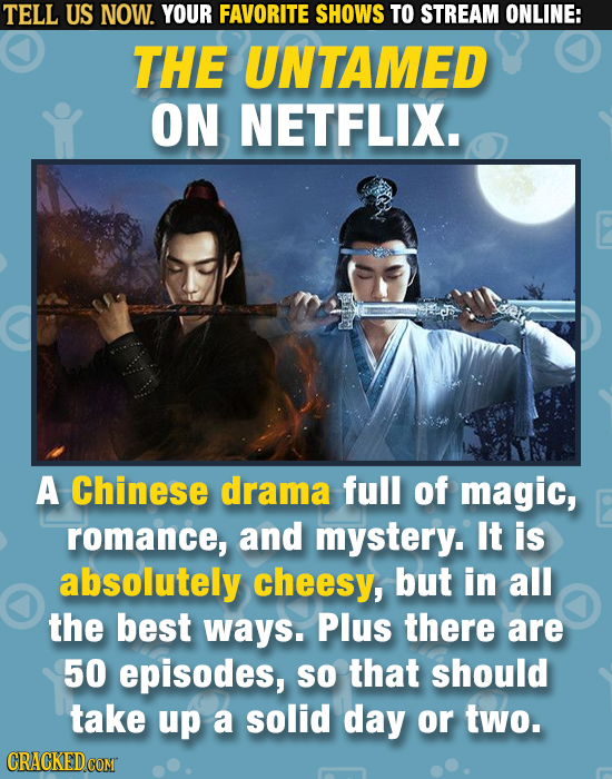 TELL US NOW. YOUR FAVORITE SHOWS TO STREAM ONLINE: THE UNTAMED ON NETFLIX. A Chinese drama full of magic, romance, and mystery. It is absolutely chees