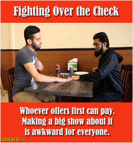 Fighting Over the Check Whoever offers first can pay. Making a big show about it is awkward for everyone. CRACKED COM