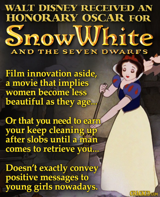 WALT DISNEY RECEIVED AN HONORARY OSCAR FOR SnowWhite AND THE SEVEN OWARFS Film innovation aside, a movie that implies women become less beautiful as t