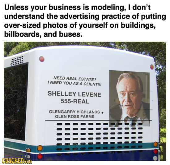 Unless your business is modeling, I don't understand the advertising practice of putting over-sized photos of yourself on buildings, billboards, and b