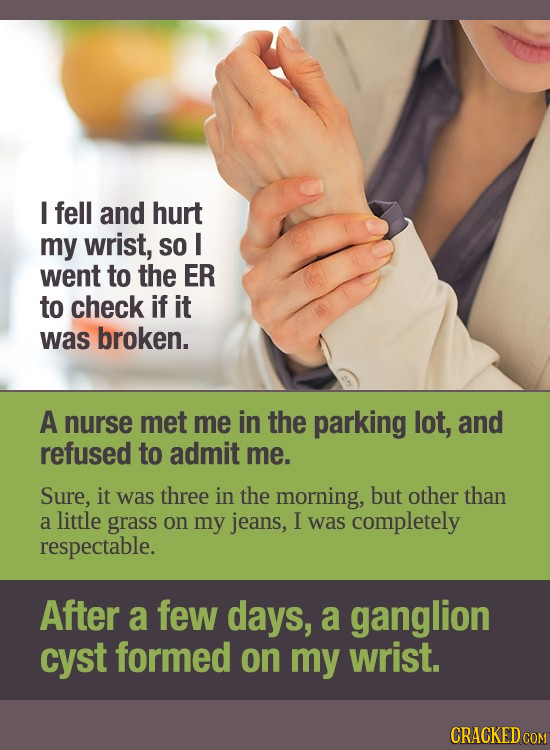 I fell and hurt my wrist, SO I went to the ER to check if it was broken. A nurse met me in the parking lot, and refused to admit me. Sure, it was thre