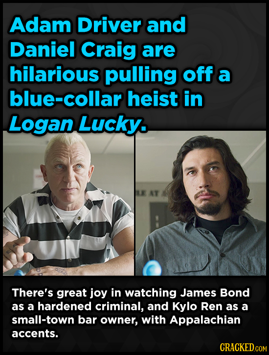 Adam Driver and Daniel Craig are hilarious pulling off a blue-collar heist in Logan Lucky. AT There's great joy in watching James Bond as a hardened c