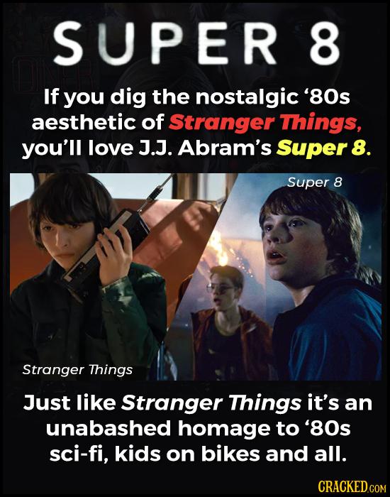 SUPER 8 If you dig the nostalgic '80s aesthetic of Stranger Things, you'll love J.J. Abram's Super 8. Super 8 Stranger Things Just like Stranger Thing