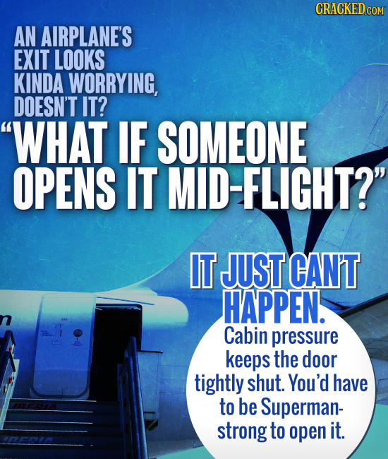 AN AIRPLANE'S EXIT LOOKS KINDA WORRYING, DOESN'T IT? WHAT IF SOMEONE OPENS IT MID-FLIGHT? IT JUST CAN'T HAPPEN. Cabin pressure keeps the door tightl